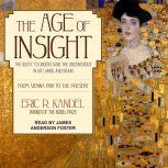 The Age of Insight The Quest to Understand the Unconscious in Art, Mind, and Brain, from Vienna 1900 to the Present, Eric R. Kandel