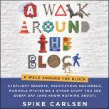 A Walk Around the Block Stoplight Secrets, Mischievous Squirrels, Manhole Mysteries & Other Stuff You See Every Day (And Know Nothing About), Spike Carlsen
