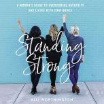 Standing Strong A Woman's Guide to Overcoming Adversity and Living with Confidence, Alli Worthington