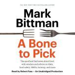 A Bone to Pick The good and bad news about food, with wisdom and advice on diets, food safety, GMOs, farming, and more, Mark Bittman