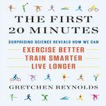 The First 20 Minutes Surprising Science Reveals How We Can Exercise Better, Train Smarter, Live Longer, Gretchen Reynolds