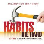 Habits Die Hard 10 Steps to Building Successful Habits, John J. Murphy