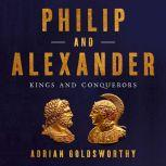 Philip and Alexander Kings and Conquerors, Adrian Goldsworthy