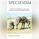 Speciesism Why It Is Wrong and the Implications of Rejecting It, Magnus Vinding