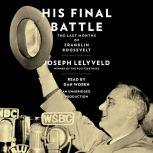 His Final Battle The Last Months of Franklin Roosevelt, Joseph Lelyveld