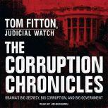 The Corruption Chronicles Obama's Big Secrecy, Big Corruption, and Big Government, Tom Fitton