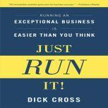 Just Run it! Running an Exceptional Business is Easier Than You Think, Dick Cross