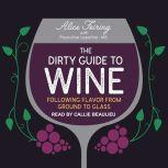 The Dirty Guide to Wine Following Flavor from Ground to Glass, Alice Feiring