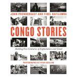 Congo Stories Battling Five Centuries of Exploitation and Greed, John Prendergast