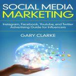 Social Media Marketing Instagram, Facebook, Youtube, and Twitter Advertising Guide for Influencers, Gary Clarke