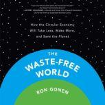 The Waste-Free World How the Circular Economy Will Take Less, Make More, and Save the Planet, Ron Gonen