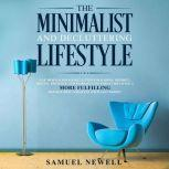 The Minimalist And Decluttering Lifestyle: Use Minimalism to Declutter Your Home, Mindset, Digital Presence, And Families Life Today For Living a More Fulfilling Minimalistic Lifestyle With Less Worry!, Samuel Newell