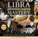 LIBRA CRYPTOCURRENCY & BLOCKCHAIN MASTERY: The Latest Guide for Cryptocurrency Market, How Libra Works, Blockchain Technology, Bitcoin, Ethereum, Ripple and Litecoin - 2 Books in 1, jin hasegawa