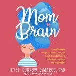 Mom Brain Proven Strategies to Fight the Anxiety, Guilt, and Overwhelming Emotions of Motherhood-and Relax into Your New Self, Ilyse Dobrow DiMarco