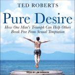 Pure Desire How One Man's Triumph Can Help Others Break Free From Sexual Temptation, Ted Roberts