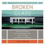 Broken Glass Mies van der Rohe, Edith Farnsworth, and the Fight Over a Modernist Masterpiece, Alex Beam