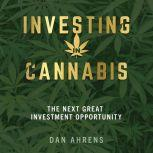 Investing in Cannabis The Next Great Investment Opportunity, Dan Ahrens