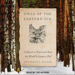 Owls of the Eastern Ice A Quest to Find and Save the World's Largest Owl, Jonathan C. Slaght