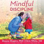 Mindful Discipline A Loving Approach to Setting Limits and Raising an Emotionally Intelligent Child, PhD Shapiro