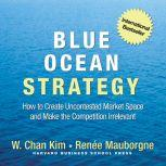 Blue Ocean Strategy How to Create Uncontested Market Space and Make the Competition Irrelevant, W. Chan Kim