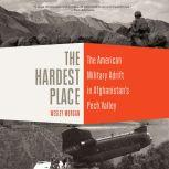 The Hardest Place The American Military Adrift in Afghanistan's Pech Valley, Wesley Morgan