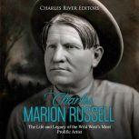 Charles Marion Russell: The Life and Legacy of the Wild West's Most Prolific Artist, Charles River Editors