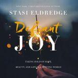 Defiant Joy Taking Hold of Hope, Beauty, and Life in a Hurting World, Stasi Eldredge