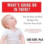 What's Going on in There? How the Brain and Mind Develop in the First Five Years of Life, Ph.D. Eliot