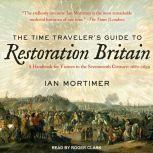 The Time Traveler's Guide to Restoration Britain: A Handbook for Visitors to the Seventeenth Century: 1660-1699, Ian Mortimer