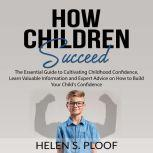 How Children Succeed: The Essential Guide to Cultivating Childhood Confidence, Learn Valuable Information and Expert Advice on How to Build Your Child's Confidence, Helen S. Ploof