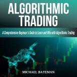 ALGORITHMIC TRADING A Comprehensive Beginner's Guide to Learn and Win with Algorithmic Trading, Michael Bateman