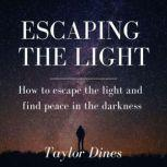 Escaping the Light How to escape the light and find peace in the darkness, Taylor Dines