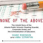 None of the Above The Untold Story of the Atlanta Public Schools Cheating Scandal, Corporate Greed, and the Criminalization of Educators, Shani Robinson