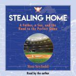 Stealing Home A Father, a Son, and the Road to the Perfect Game, Ron Seybold