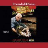 River Monsters True Stories of the Ones That Didn't Get Away, Jeremy Wade