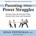 Parenting Without Power Struggles Raising Joyful, Resilient Kids While Staying Cool, Calm, and Connected, MFT Stiffelman