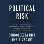 Political Risk How Businesses and Organizations Can Anticipate Global Insecurity, Condoleezza Rice