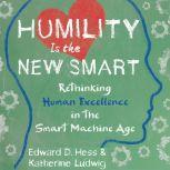 Humility Is the New Smart Rethinking Human Excellence in the Smart Machine Age, Edward D.  Hess