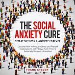 The Social Anxiety Cure. Defeat shyness &Anxiety forever,Discover how to reduce stress and prevent depression in just 7 days,even if you are extremely shy and introverted, Frank Steven