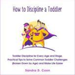 How to Discipline a Toddler Toddler Discipline for Every Age and Stage. Practical Tips to Solve Common Toddler Challenges (Broken Down by Age) and Make Life Easier, Sandra D. Coon