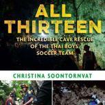 All Thirteen The Incredible Cave Rescue of the Thai Boys' Soccer Team, Christina Soontornvat