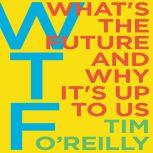 WTF? What's the Future and Why It's Up to Us, Tim O'Reilly