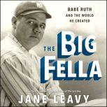 The Big Fella Babe Ruth and the World He Created, Jane Leavy