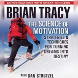 The Science of Motivation Strategies & Techniques for Turning Dreams into Destiny, Brian Tracy