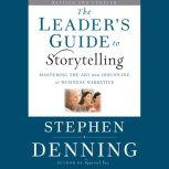 The Leader's Guide to Storytelling Mastering the Art and Discipline of Business Narrative, Stephen Denning