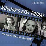 Nobody's Girl Friday The Women Who Ran Hollywood, J. E. Smyth