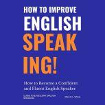 How to Improve English Speaking How to Become a Confident and Fluent English Speaker, Marvin L.Wiese