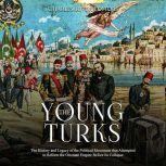 Young Turks, The: The History and Legacy of the Political Movement that Attempted to Reform the Ottoman Empire Before Its Collapse, Charles River Editors