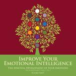 Improve Your Emotional Intelligence: The Spiritual Development of Your Emotions, Elsabe Smit