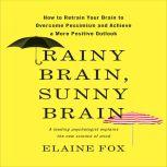 Rainy Brain, Sunny Brain How to Retrain Your Brain to Overcome Pessimism and Achieve a More Positive Outlook, Elaine Fox